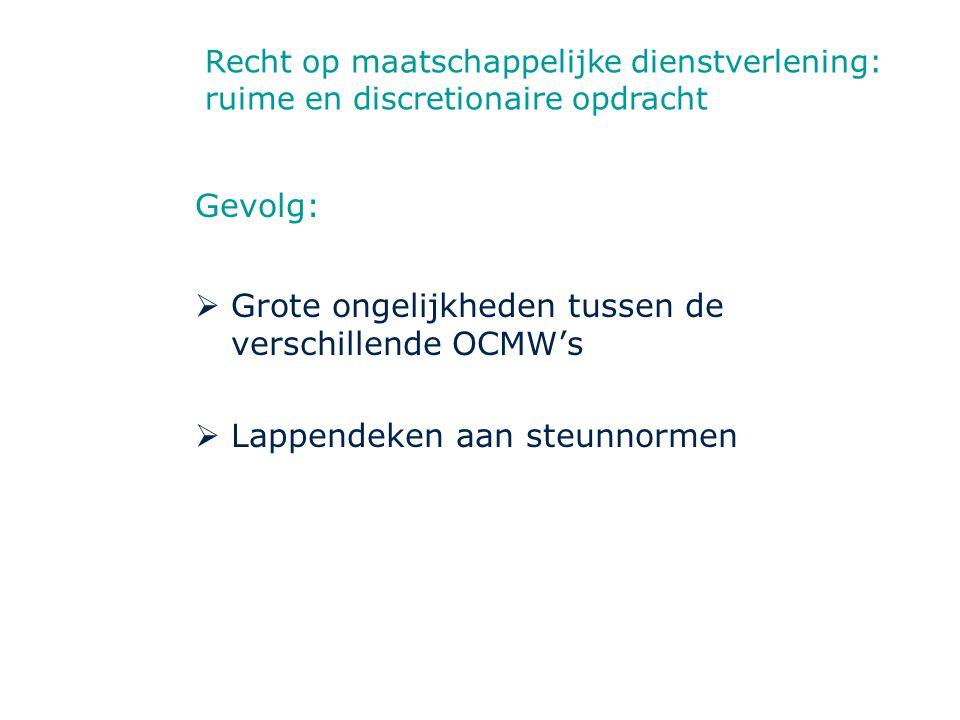 Gevolg:  Grote ongelijkheden tussen de verschillende OCMW's  Lappendeken aan steunnormen Recht op maatschappelijke dienstverlening: ruime en discret