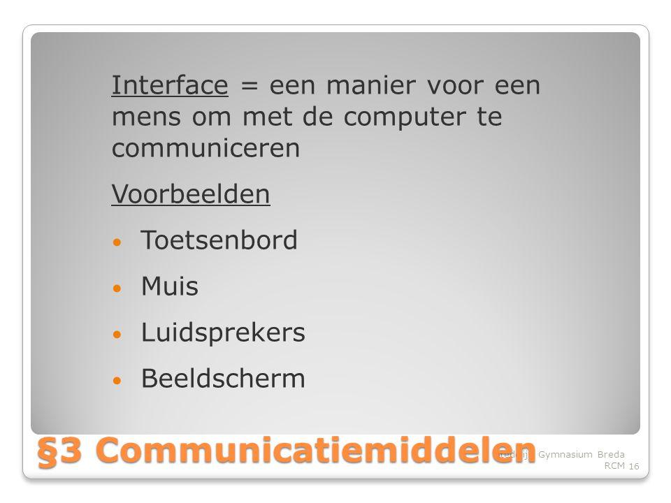 Interface = een manier voor een mens om met de computer te communiceren Voorbeelden • Toetsenbord • Muis • Luidsprekers • Beeldscherm 16 Stedelijk Gymnasium Breda RCM §3 Communicatiemiddelen