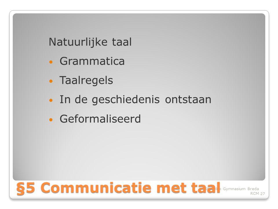 Natuurlijke taal • Grammatica • Taalregels • In de geschiedenis ontstaan • Geformaliseerd 27 Stedelijk Gymnasium Breda RCM §5 Communicatie met taal