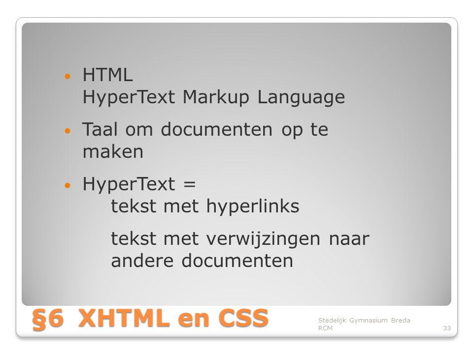 §6XHTML en CSS • HTML HyperText Markup Language • Taal om documenten op te maken • HyperText = tekst met hyperlinks tekst met verwijzingen naar andere documenten Stedelijk Gymnasium Breda RCM33