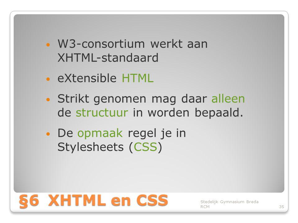 §6XHTML en CSS • W3-consortium werkt aan XHTML-standaard • eXtensible HTML • Strikt genomen mag daar alleen de structuur in worden bepaald.