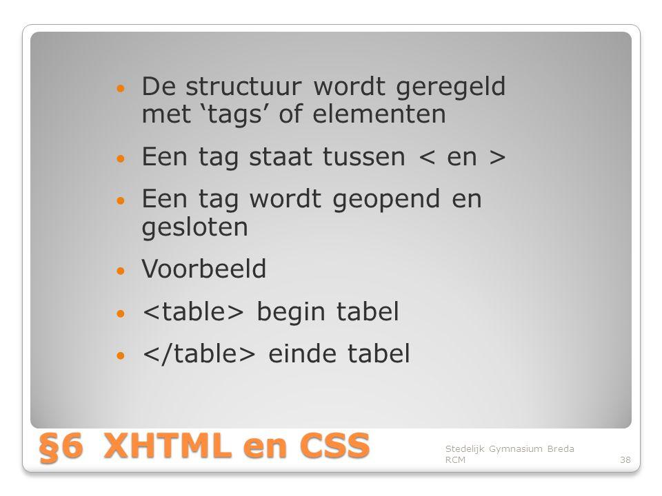 §6XHTML en CSS • De structuur wordt geregeld met 'tags' of elementen • Een tag staat tussen • Een tag wordt geopend en gesloten • Voorbeeld • begin tabel • einde tabel Stedelijk Gymnasium Breda RCM38