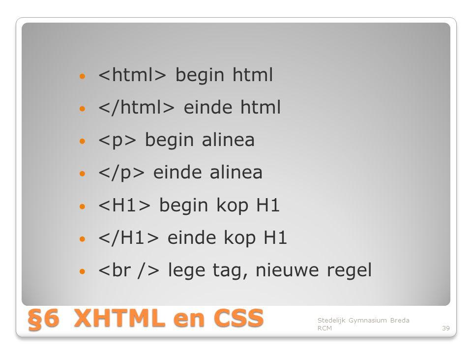 §6XHTML en CSS • begin html • einde html • begin alinea • einde alinea • begin kop H1 • einde kop H1 • lege tag, nieuwe regel Stedelijk Gymnasium Breda RCM39