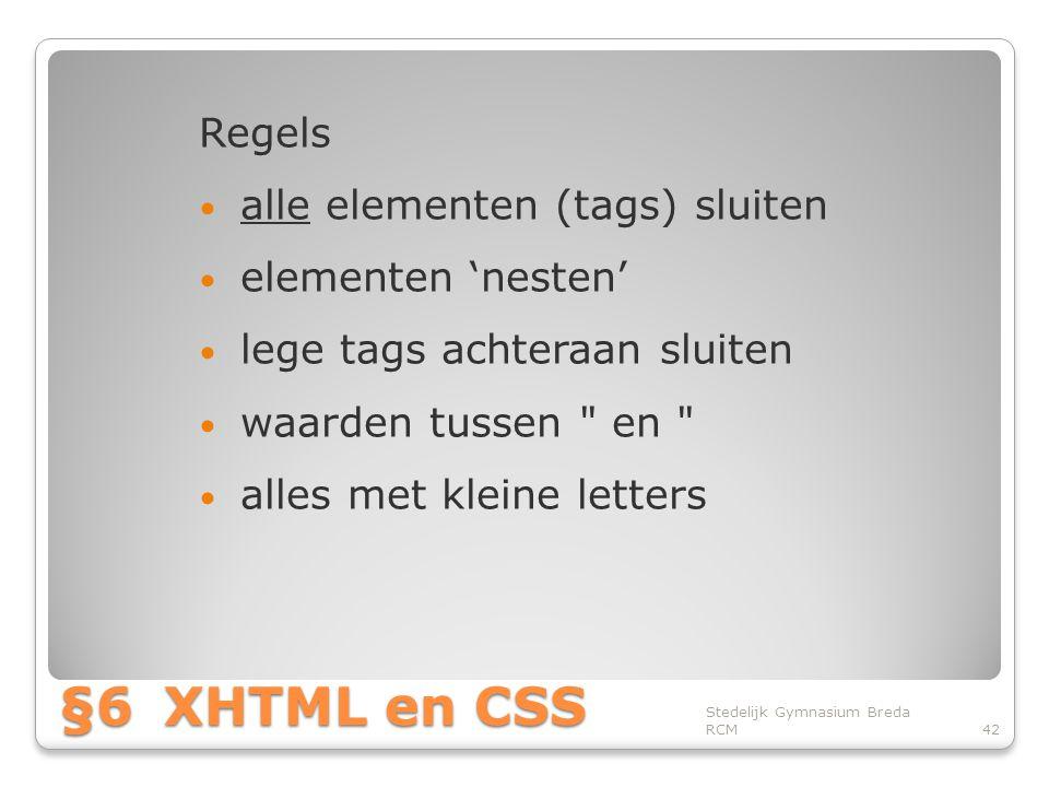 §6XHTML en CSS Regels • alle elementen (tags) sluiten • elementen 'nesten' • lege tags achteraan sluiten • waarden tussen en • alles met kleine letters Stedelijk Gymnasium Breda RCM42