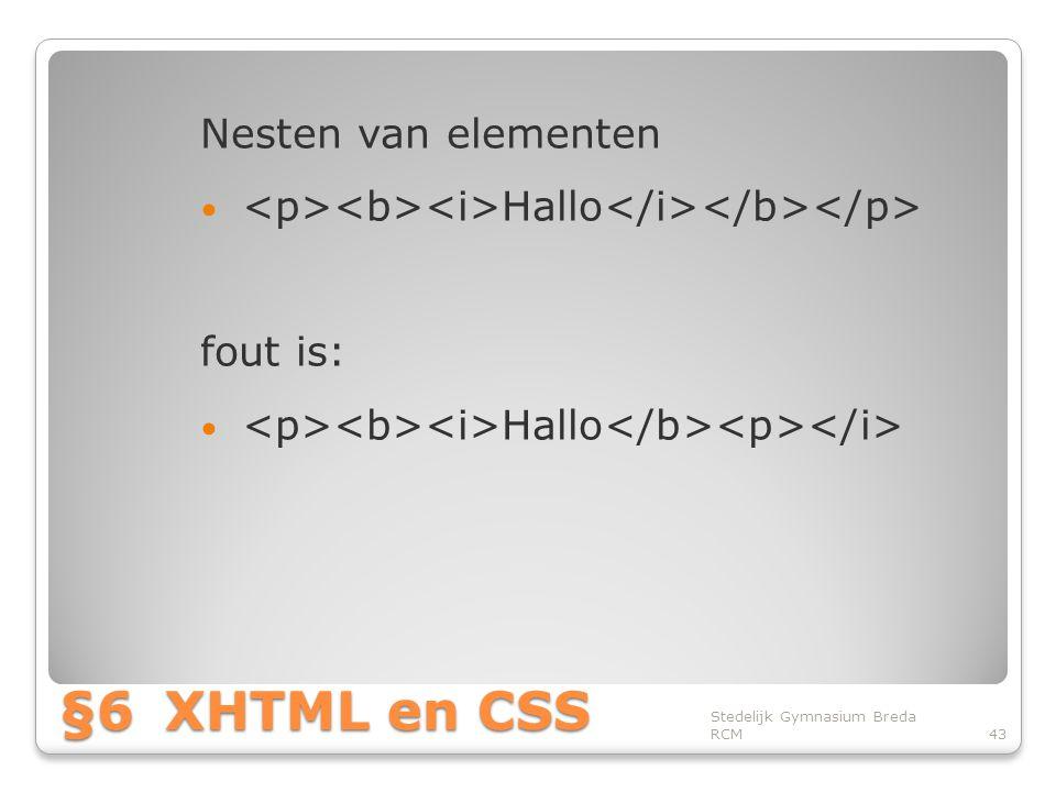 §6XHTML en CSS Nesten van elementen • Hallo fout is: • Hallo Stedelijk Gymnasium Breda RCM43
