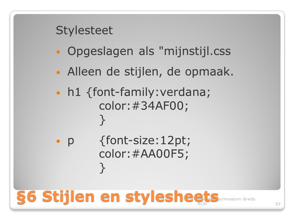 Stylesteet • Opgeslagen als mijnstijl.css • Alleen de stijlen, de opmaak.