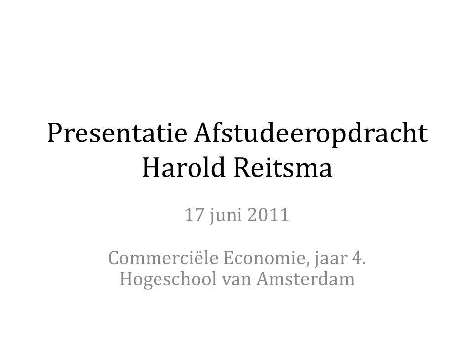 Presentatie Afstudeeropdracht Harold Reitsma 17 juni 2011 Commerciële Economie, jaar 4. Hogeschool van Amsterdam
