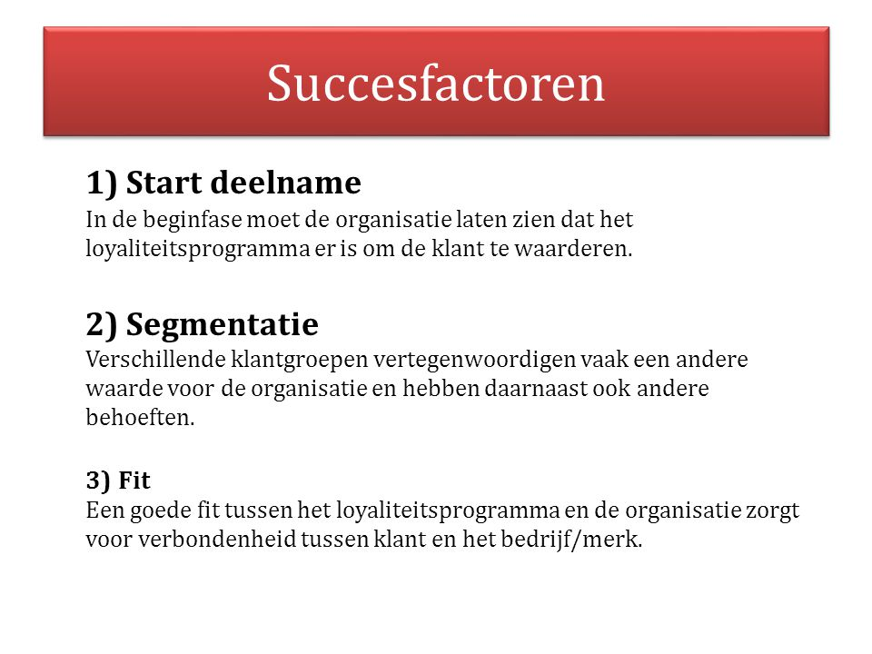 Succesfactoren 1) Start deelname In de beginfase moet de organisatie laten zien dat het loyaliteitsprogramma er is om de klant te waarderen. 2) Segmen