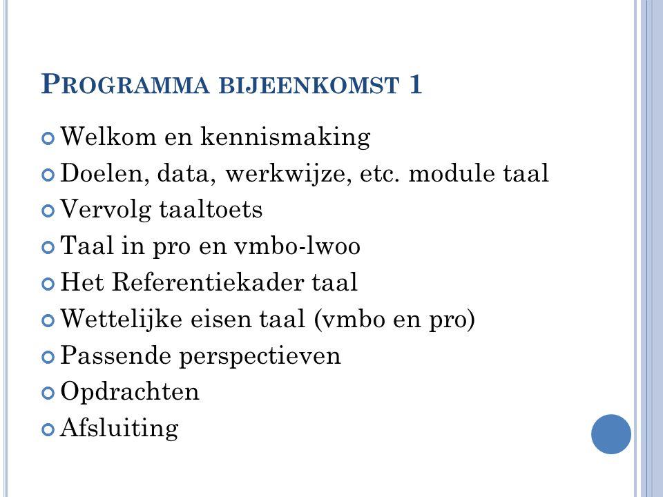 P ROGRAMMA BIJEENKOMST 1 Welkom en kennismaking Doelen, data, werkwijze, etc. module taal Vervolg taaltoets Taal in pro en vmbo-lwoo Het Referentiekad
