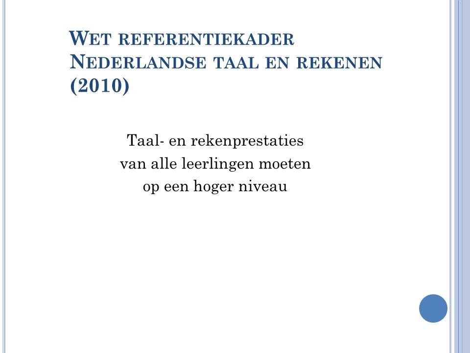 W ET REFERENTIEKADER N EDERLANDSE TAAL EN REKENEN (2010) Taal- en rekenprestaties van alle leerlingen moeten op een hoger niveau