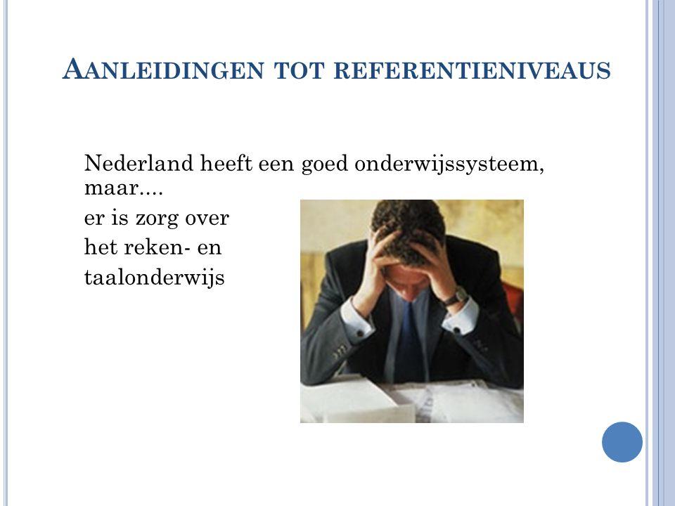 A ANLEIDINGEN TOT REFERENTIENIVEAUS Nederland heeft een goed onderwijssysteem, maar.... er is zorg over het reken- en taalonderwijs