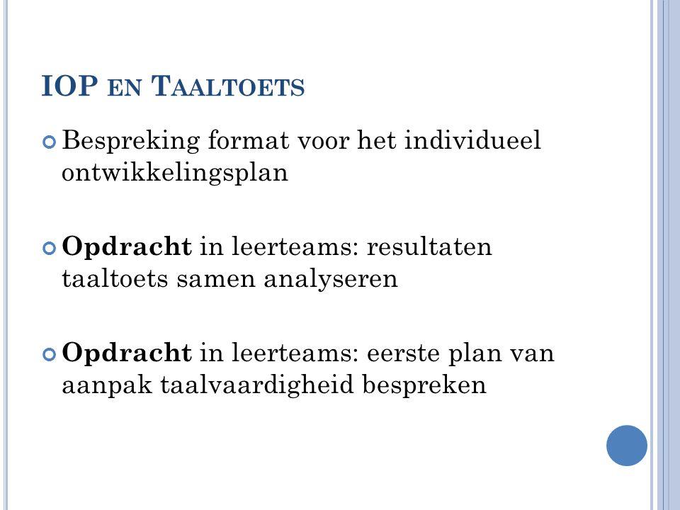 IOP EN T AALTOETS Bespreking format voor het individueel ontwikkelingsplan Opdracht in leerteams: resultaten taaltoets samen analyseren Opdracht in le