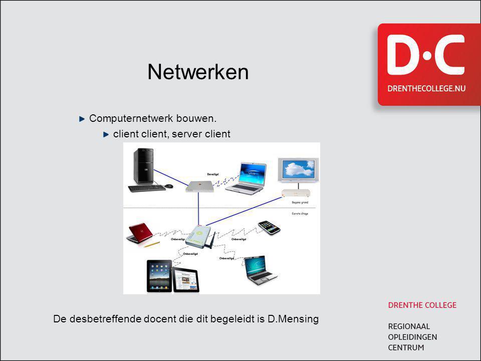 Netwerken Computernetwerk bouwen. client client, server client De desbetreffende docent die dit begeleidt is D.Mensing