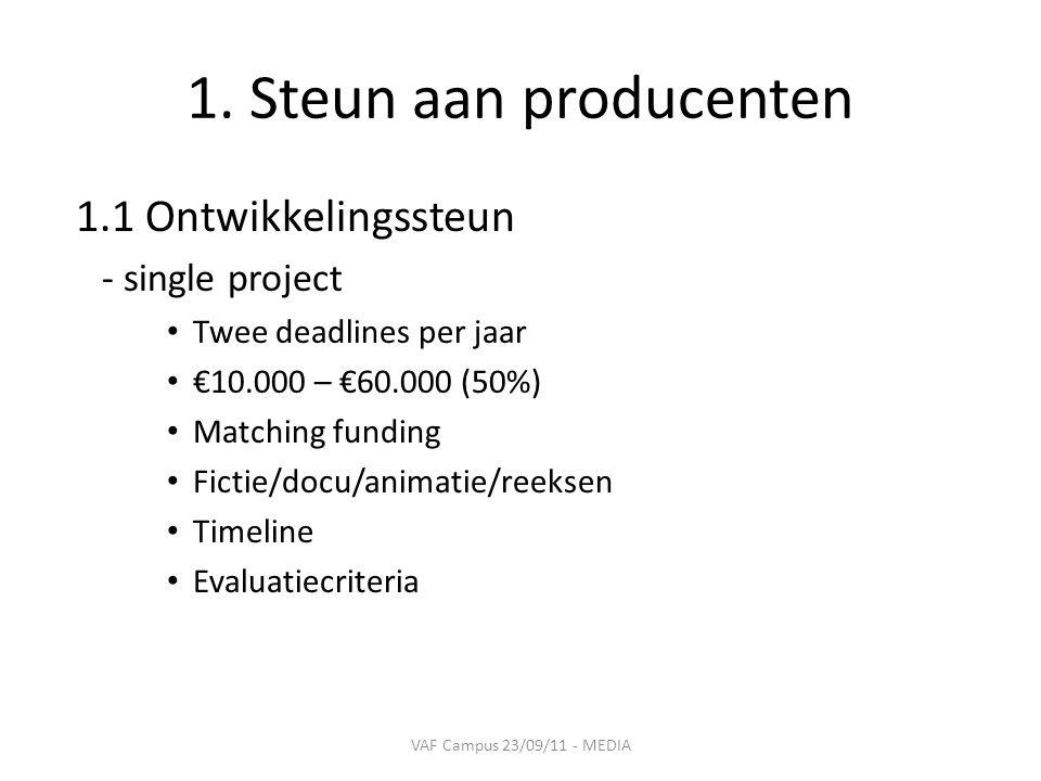 1. Steun aan producenten 1.1 Ontwikkelingssteun - single project • Twee deadlines per jaar • €10.000 – €60.000 (50%) • Matching funding • Fictie/docu/