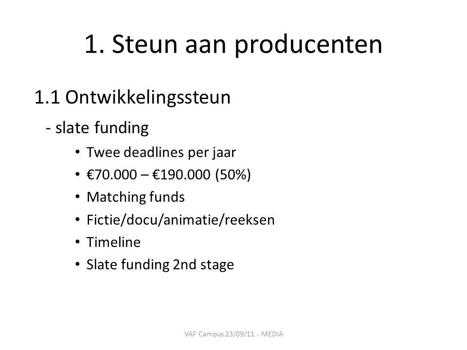 1. Steun aan producenten 1.1 Ontwikkelingssteun - slate funding • Twee deadlines per jaar • €70.000 – €190.000 (50%) • Matching funds • Fictie/docu/an