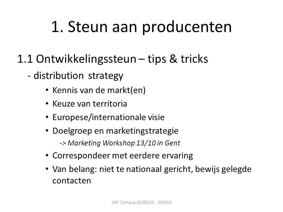 1. Steun aan producenten 1.1 Ontwikkelingssteun – tips & tricks - distribution strategy • Kennis van de markt(en) • Keuze van territoria • Europese/in