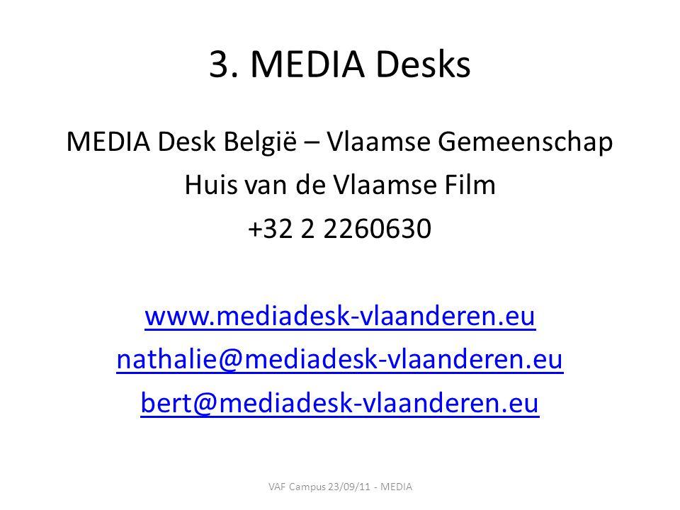 3. MEDIA Desks MEDIA Desk België – Vlaamse Gemeenschap Huis van de Vlaamse Film +32 2 2260630 www.mediadesk-vlaanderen.eu nathalie@mediadesk-vlaandere