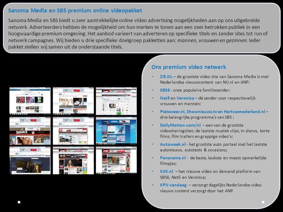 Voordelen Sanoma Media SBS online video pakket •Premium netwerk •Uitgebreid online videoaanbod, van standaard formaten tot aan creatieve Rich Media, VAST & VPAID compliant •Inkoop, service en advies onder 1 dak •Bruto CPM tarief: € 30,- •Verdeling van de campagne inzet is standaard 50/50, maar altijd afhankelijk van beschikbaarheid Wilt u meer informatie over maatwerk of via welke titels wij de specifieke doelgroepen bereiken.