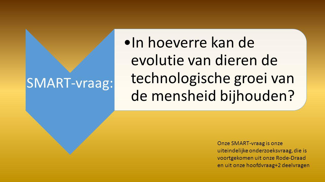 SMART-vraag: •In hoeverre kan de evolutie van dieren de technologische groei van de mensheid bijhouden.