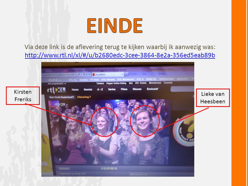 Via deze link is de aflevering terug te kijken waarbij ik aanwezig was: http://www.rtl.nl/xl/#/u/b2680edc-3cee-3864-8e2a-356ed5eab89b Kirsten Freriks Lieke van Heesbeen