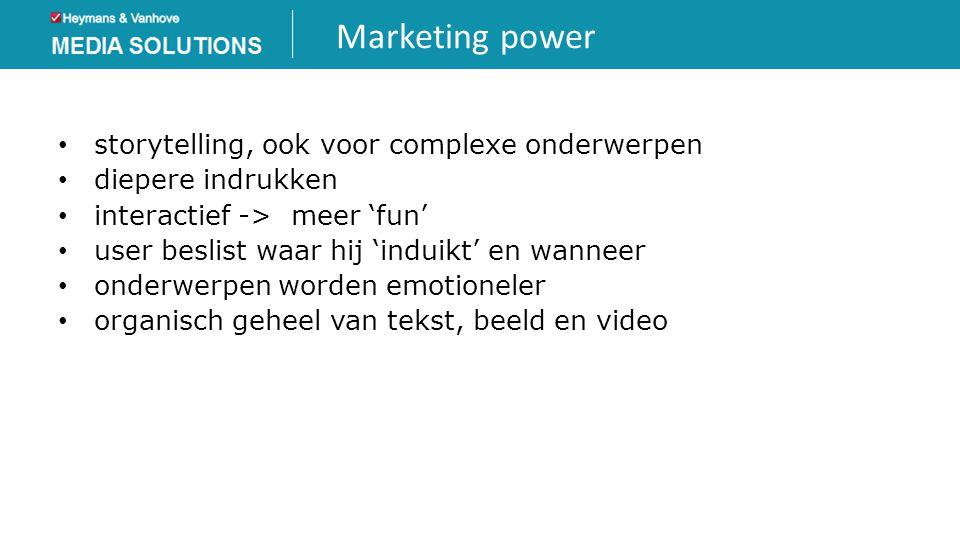 Marketing power • storytelling, ook voor complexe onderwerpen • diepere indrukken • interactief -> meer 'fun' • user beslist waar hij 'induikt' en wan