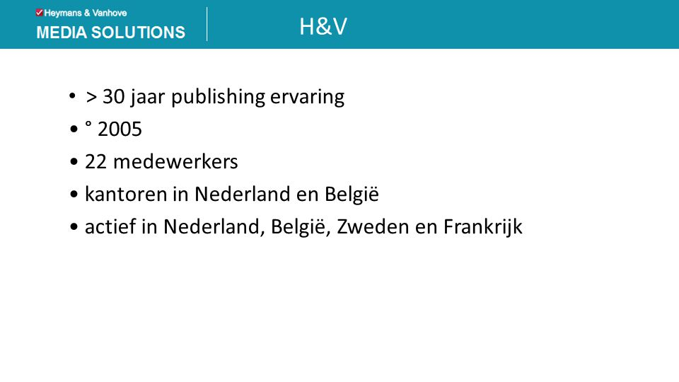 H&V • > 30 jaar publishing ervaring • ° 2005 • 22 medewerkers • kantoren in Nederland en België • actief in Nederland, België, Zweden en Frankrijk
