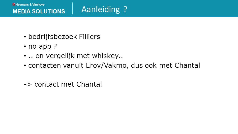Aanleiding ? • bedrijfsbezoek Filliers • no app ? •.. en vergelijk met whiskey.. • contacten vanuit Erov/Vakmo, dus ook met Chantal -> contact met Cha