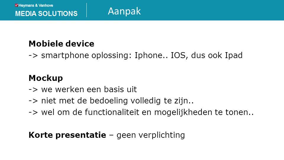 Aanpak Mobiele device -> smartphone oplossing: Iphone.. IOS, dus ook Ipad Mockup -> we werken een basis uit -> niet met de bedoeling volledig te zijn.
