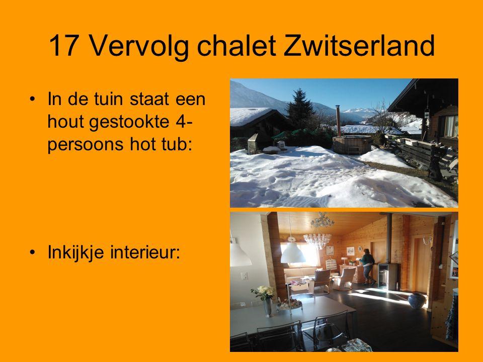 17 Vervolg chalet Zwitserland •In de tuin staat een hout gestookte 4- persoons hot tub: •Inkijkje interieur: