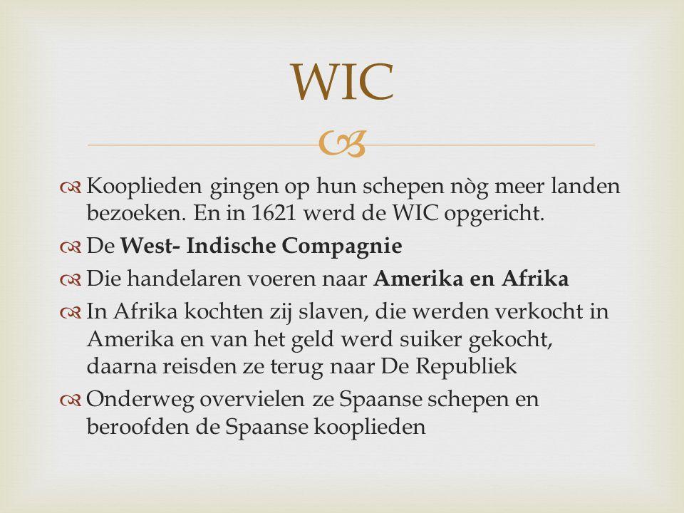   Kooplieden gingen op hun schepen nòg meer landen bezoeken. En in 1621 werd de WIC opgericht.  De West- Indische Compagnie  Die handelaren voeren