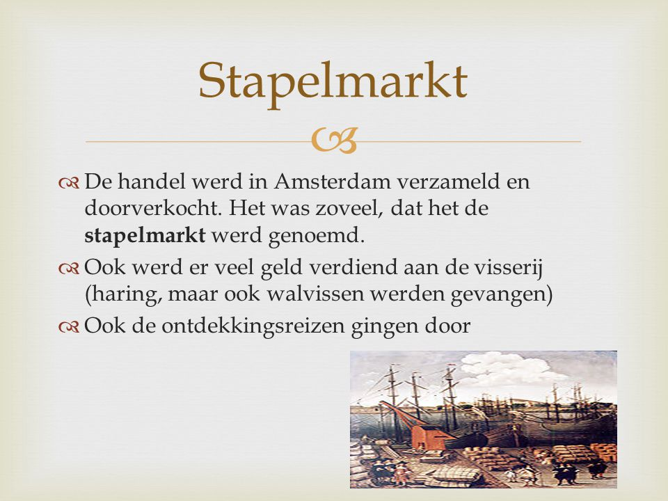   De handel werd in Amsterdam verzameld en doorverkocht. Het was zoveel, dat het de stapelmarkt werd genoemd.  Ook werd er veel geld verdiend aan d