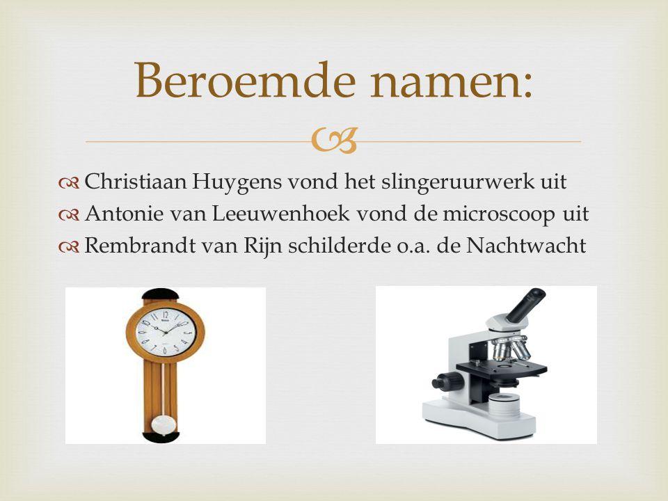   Christiaan Huygens vond het slingeruurwerk uit  Antonie van Leeuwenhoek vond de microscoop uit  Rembrandt van Rijn schilderde o.a. de Nachtwacht