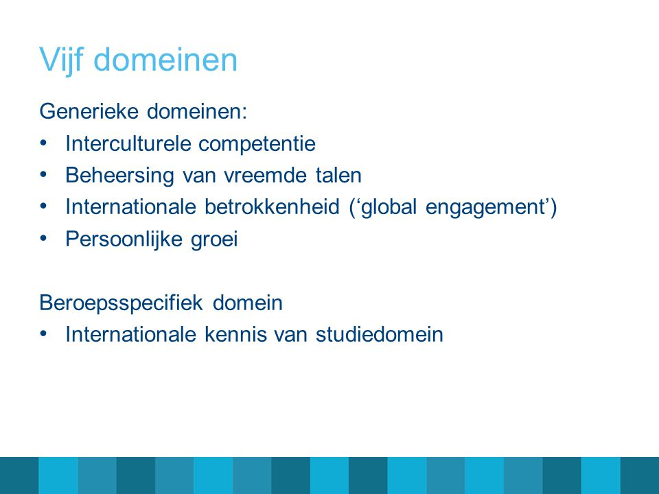 Vijf domeinen Generieke domeinen: • Interculturele competentie • Beheersing van vreemde talen • Internationale betrokkenheid ('global engagement') • P