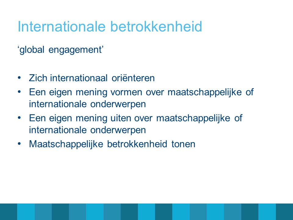 Internationale betrokkenheid 'global engagement' • Zich internationaal oriënteren • Een eigen mening vormen over maatschappelijke of internationale on