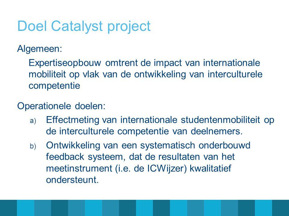 Doel Catalyst project Algemeen: Expertiseopbouw omtrent de impact van internationale mobiliteit op vlak van de ontwikkeling van interculturele competentie Operationele doelen: a) Effectmeting van internationale studentenmobiliteit op de interculturele competentie van deelnemers.