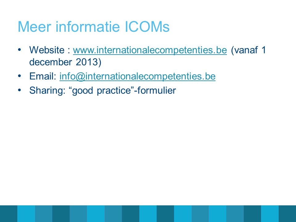 Meer informatie ICOMs • Website : www.internationalecompetenties.be (vanaf 1 december 2013)www.internationalecompetenties.be • Email: info@internation