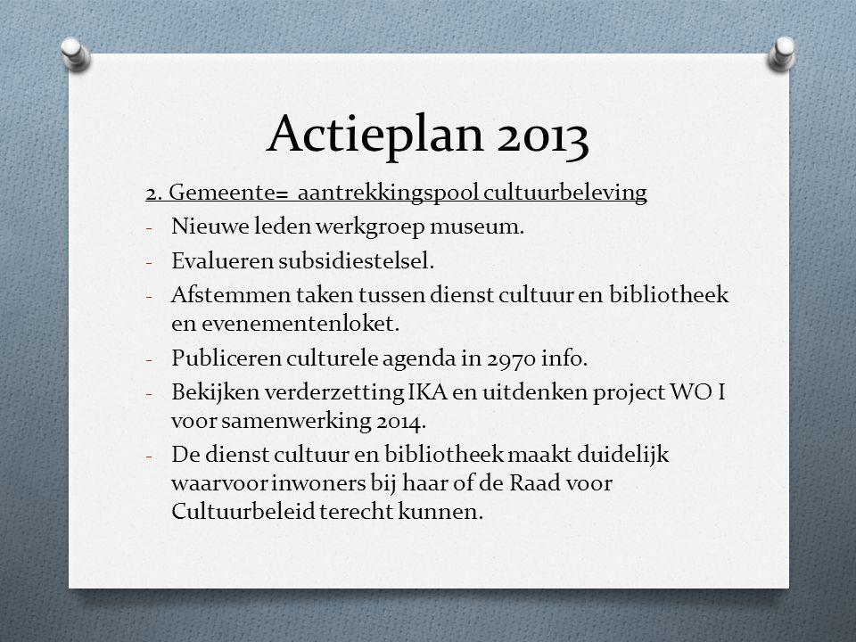 Actieplan 2013 2. Gemeente= aantrekkingspool cultuurbeleving - Nieuwe leden werkgroep museum. - Evalueren subsidiestelsel. - Afstemmen taken tussen di