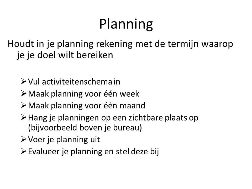 Houdt in je planning rekening met de termijn waarop je je doel wilt bereiken  Vul activiteitenschema in  Maak planning voor één week  Maak planning voor één maand  Hang je planningen op een zichtbare plaats op (bijvoorbeeld boven je bureau)  Voer je planning uit  Evalueer je planning en stel deze bij Planning