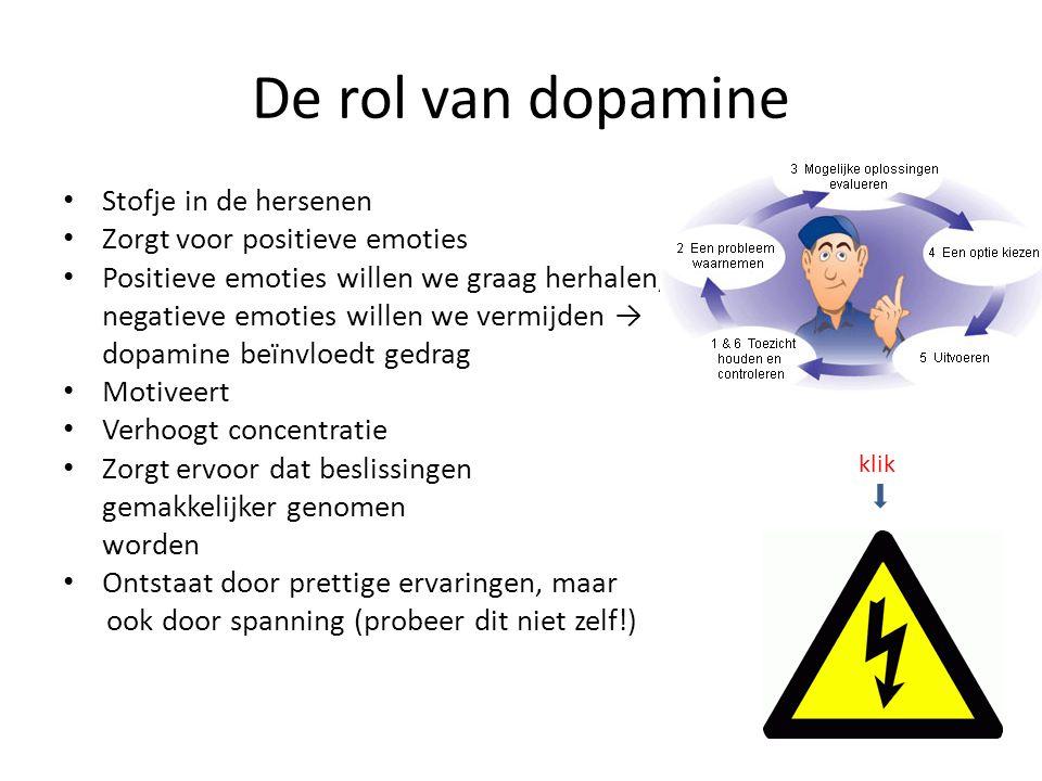 De rol van dopamine • Stofje in de hersenen • Zorgt voor positieve emoties • Positieve emoties willen we graag herhalen, negatieve emoties willen we vermijden → dopamine beïnvloedt gedrag • Motiveert • Verhoogt concentratie • Zorgt ervoor dat beslissingen gemakkelijker genomen worden • Ontstaat door prettige ervaringen, maar ook door spanning (probeer dit niet zelf!) klik