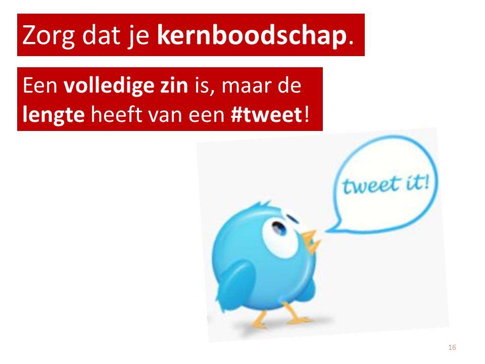 Zorg dat je kernboodschap. Een volledige zin is, maar de lengte heeft van een #tweet! 16