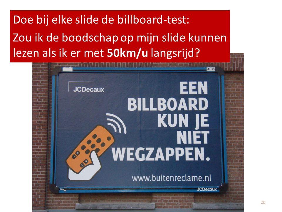 Doe bij elke slide de billboard-test: Zou ik de boodschap op mijn slide kunnen lezen als ik er met 50km/u langsrijd? 20