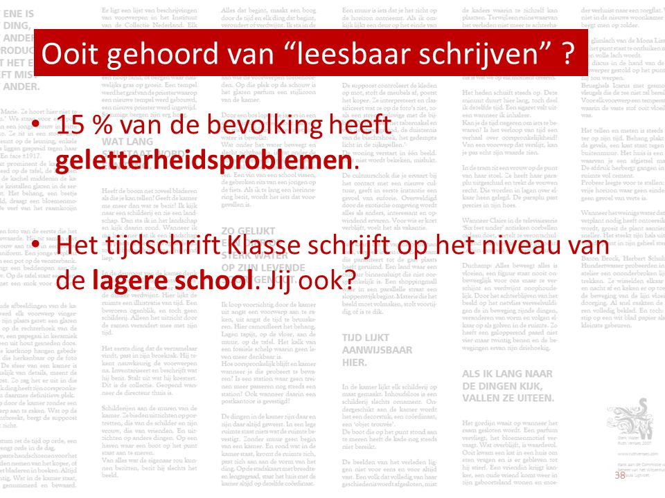 • 15 % van de bevolking heeft geletterheidsproblemen. • Het tijdschrift Klasse schrijft op het niveau van de lagere school. Jij ook? Ooit gehoord van