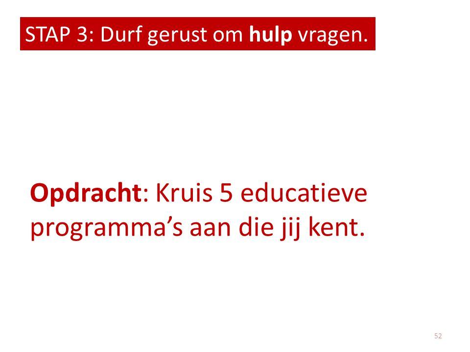 STAP 3: Durf gerust om hulp vragen. Opdracht: Kruis 5 educatieve programma's aan die jij kent. 52
