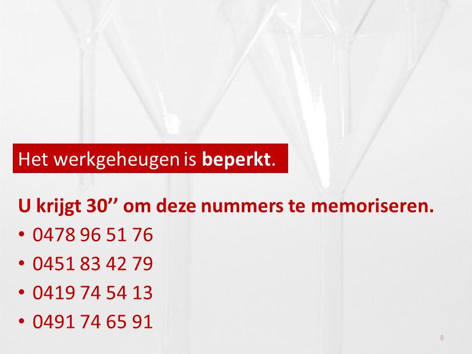 Het werkgeheugen is beperkt. U krijgt 30'' om deze nummers te memoriseren. • 0478 96 51 76 • 0451 83 42 79 • 0419 74 54 13 • 0491 74 65 91 8