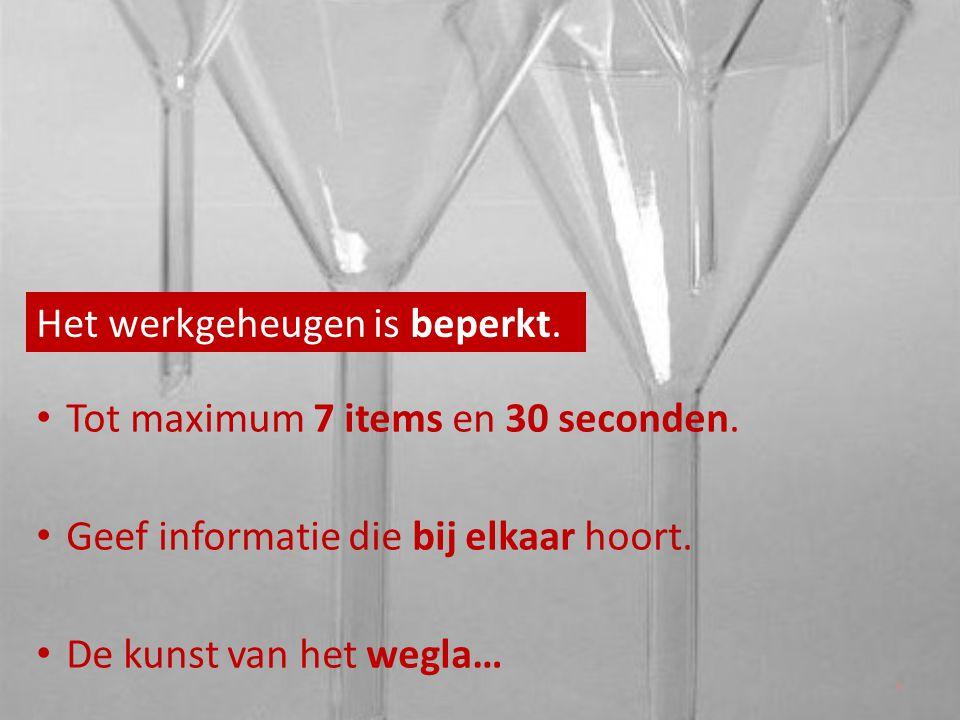 Het werkgeheugen is beperkt. • Tot maximum 7 items en 30 seconden. • Geef informatie die bij elkaar hoort. • De kunst van het wegla… 9