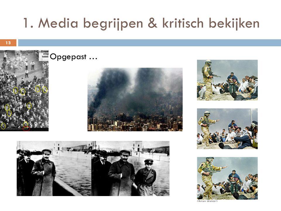 1. Media begrijpen & kritisch bekijken 13  Opgepast …