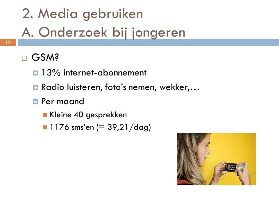 2. Media gebruiken A. Onderzoek bij jongeren 17  GSM?  13% internet-abonnement  Radio luisteren, foto's nemen, wekker,…  Per maand  Kleine 40 ges