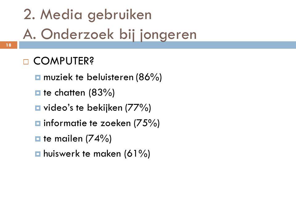 2. Media gebruiken A. Onderzoek bij jongeren 18  COMPUTER?  muziek te beluisteren (86%)  te chatten (83%)  video's te bekijken (77%)  informatie