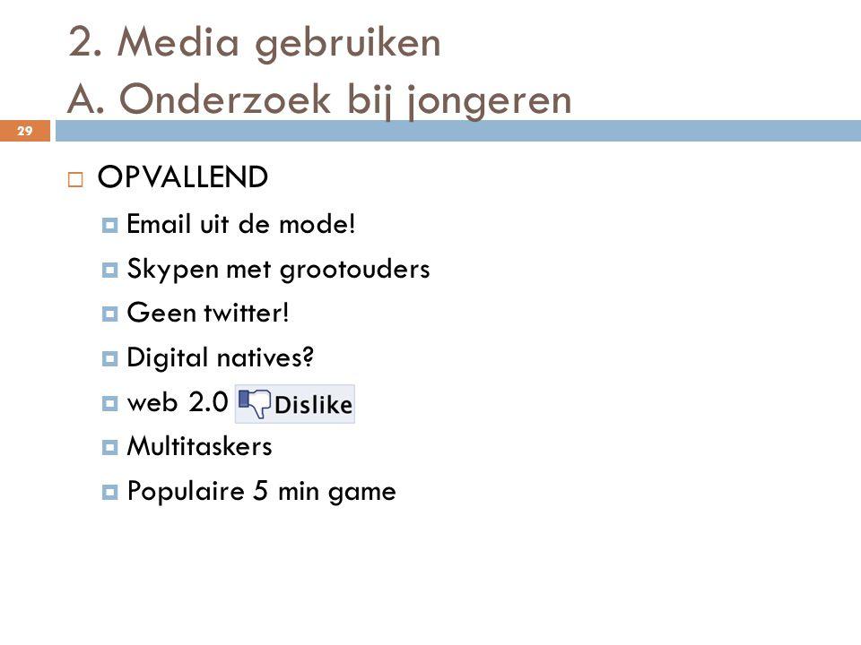2. Media gebruiken A. Onderzoek bij jongeren 29  OPVALLEND  Email uit de mode!  Skypen met grootouders  Geen twitter!  Digital natives?  web 2.0