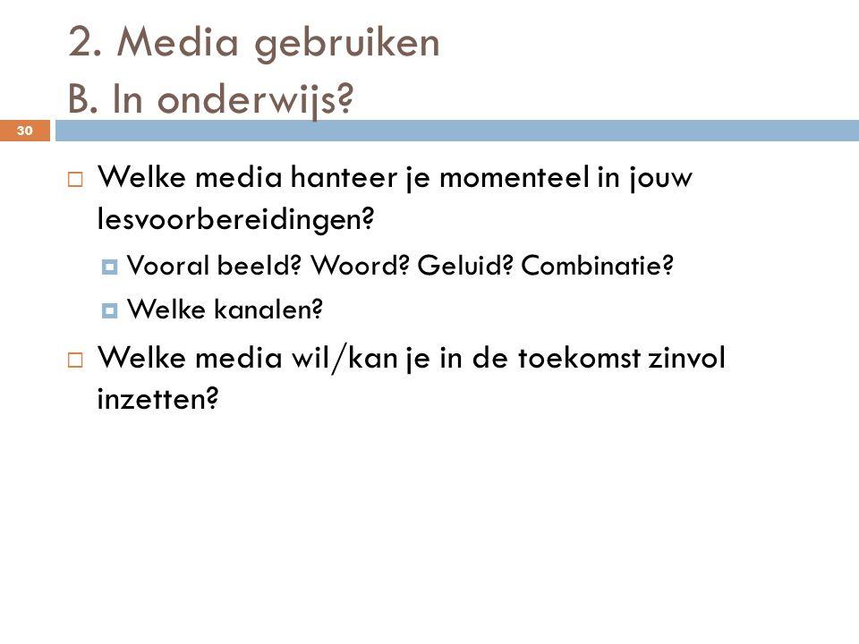 2. Media gebruiken B. In onderwijs? 30  Welke media hanteer je momenteel in jouw lesvoorbereidingen?  Vooral beeld? Woord? Geluid? Combinatie?  Wel